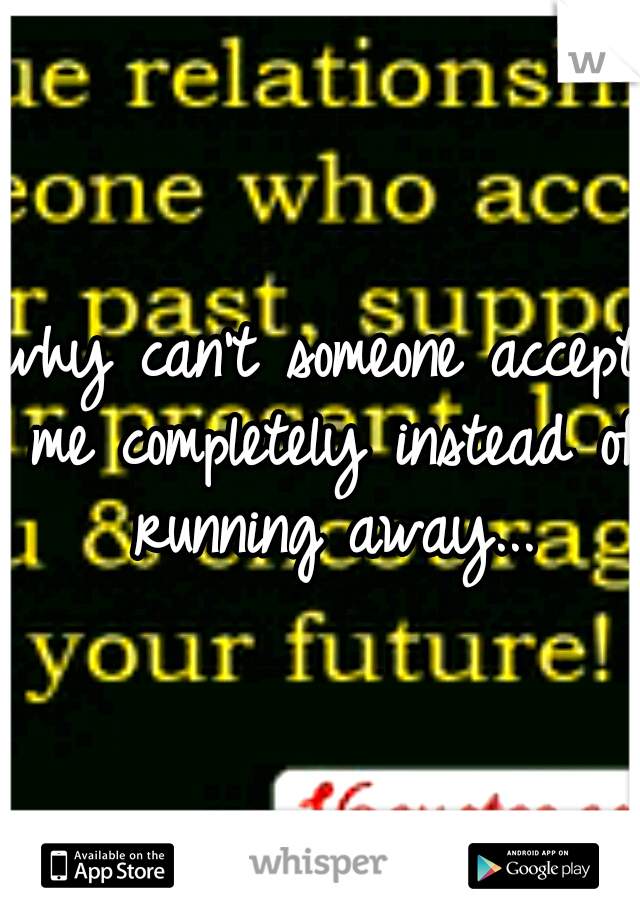 why can't someone accept me completely instead of running away...