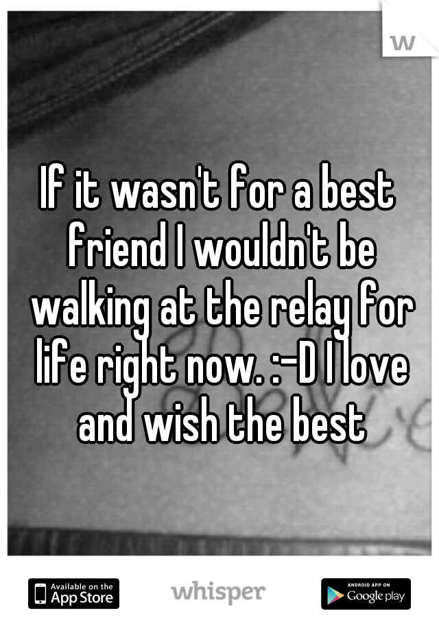 If it wasn't for a best friend I wouldn't be walking at the relay for life right now. :-D I love and wish the best