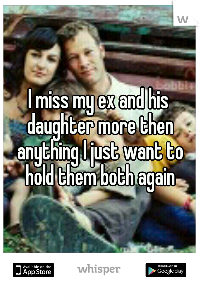 I miss my ex and his daughter more then anything I just want to hold them both again