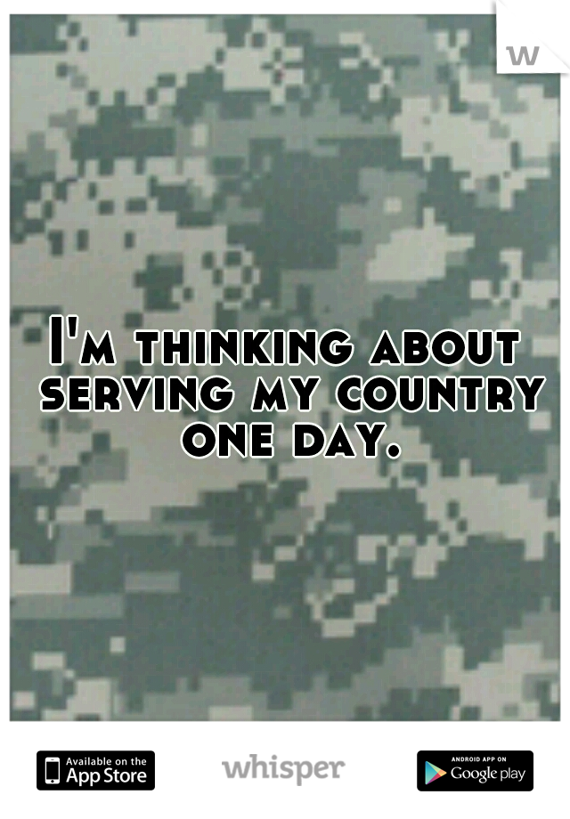 I'm thinking about serving my country one day.