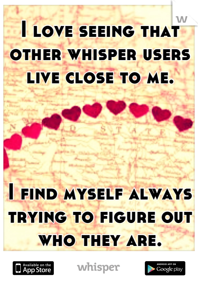 I love seeing that other whisper users live close to me.      I find myself always trying to figure out who they are.