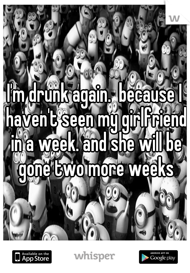 I'm drunk again.  because I haven't seen my girlfriend in a week. and she will be gone two more weeks