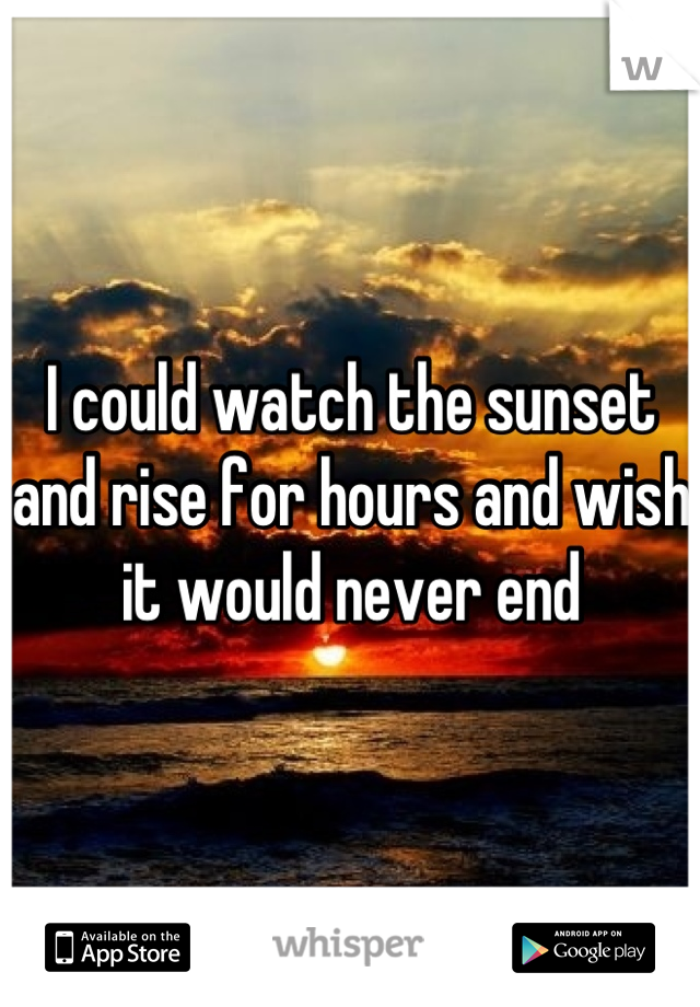 I could watch the sunset and rise for hours and wish it would never end