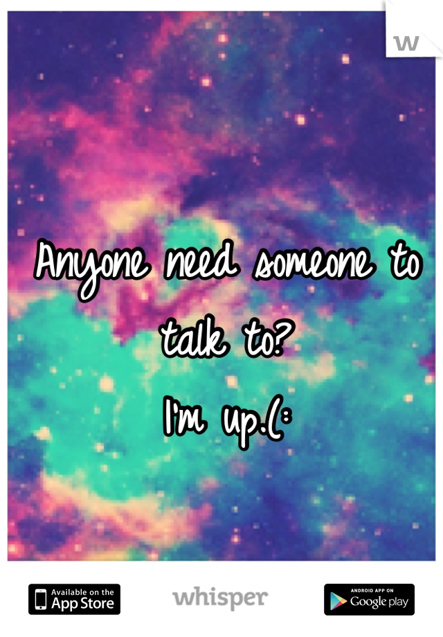 Anyone need someone to talk to? I'm up.(:
