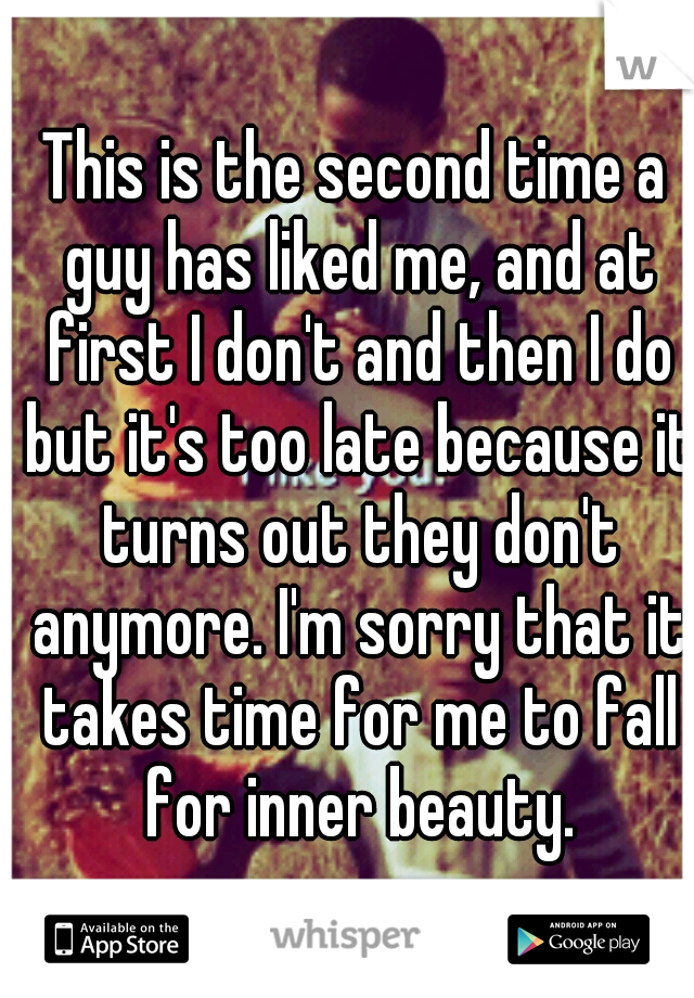This is the second time a guy has liked me, and at first I don't and then I do but it's too late because it turns out they don't anymore. I'm sorry that it takes time for me to fall for inner beauty.