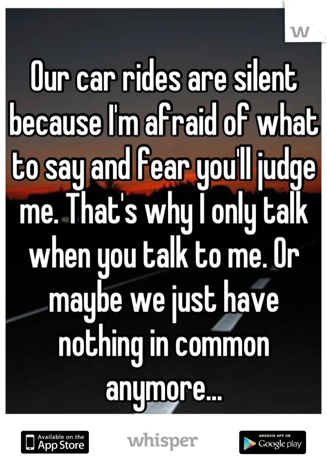 Our car rides are silent because I'm afraid of what to say and fear you'll judge me. That's why I only talk when you talk to me. Or maybe we just have nothing in common anymore...
