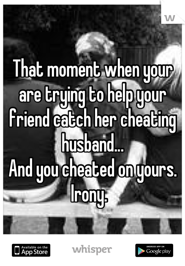 That moment when your are trying to help your friend catch her cheating husband... And you cheated on yours.  Irony.