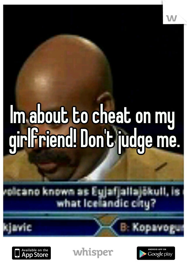 Im about to cheat on my girlfriend! Don't judge me.