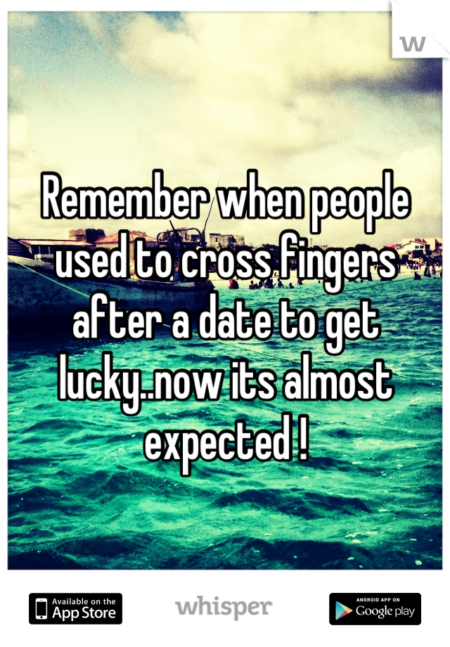 Remember when people used to cross fingers after a date to get lucky..now its almost expected !