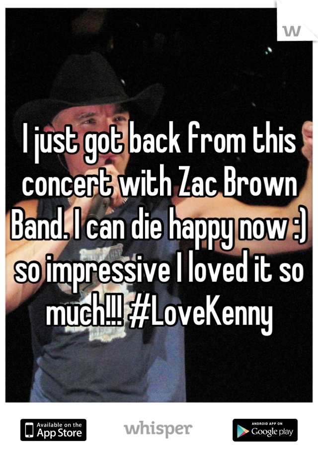I just got back from this concert with Zac Brown Band. I can die happy now :) so impressive I loved it so much!!! #LoveKenny