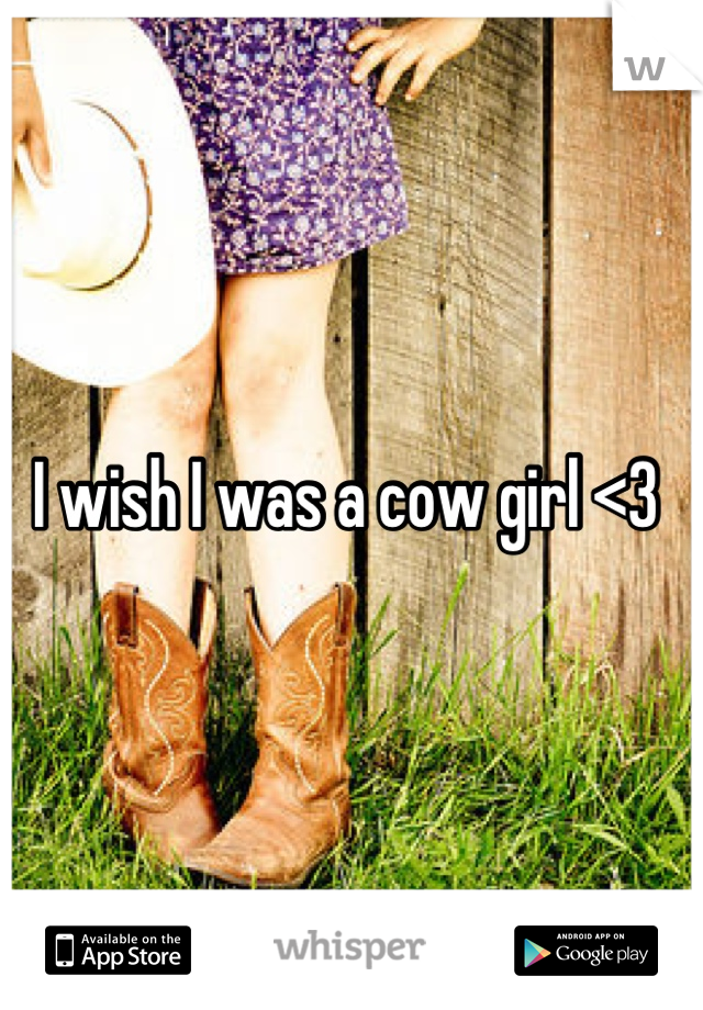 I wish I was a cow girl <3