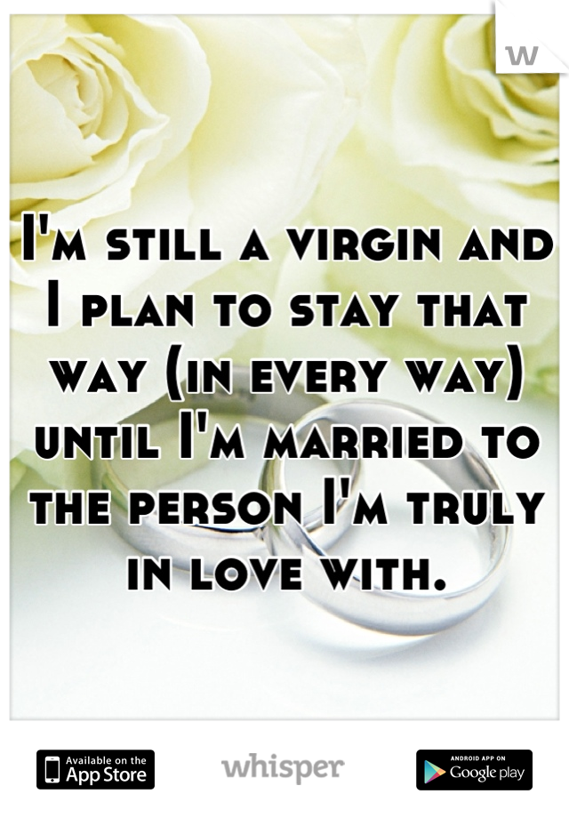 I'm still a virgin and I plan to stay that way (in every way) until I'm married to the person I'm truly in love with.