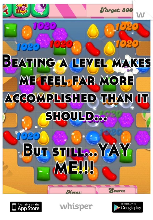 Beating a level makes me feel far more accomplished than it should...  But still...YAY ME!!!