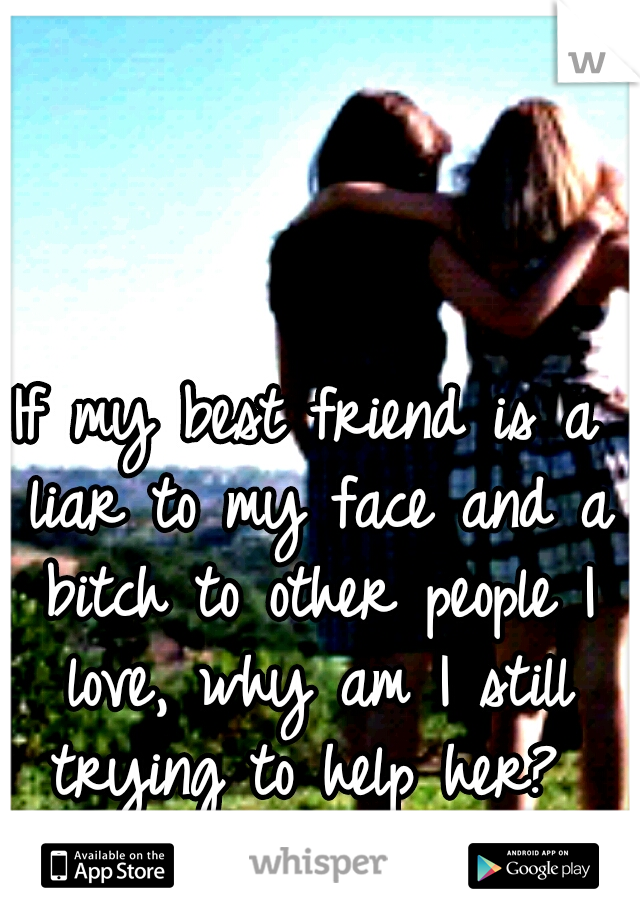 If my best friend is a liar to my face and a bitch to other people I love, why am I still trying to help her?