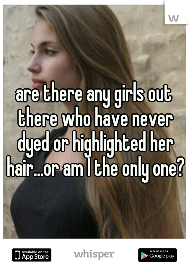 are there any girls out there who have never dyed or highlighted her hair...or am I the only one?