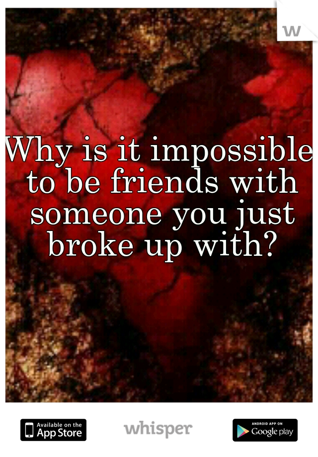 Why is it impossible to be friends with someone you just broke up with?