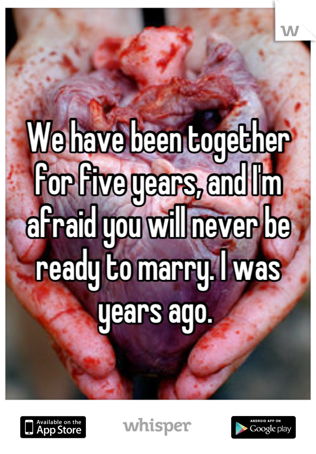 We have been together for five years, and I'm afraid you will never be ready to marry. I was years ago.