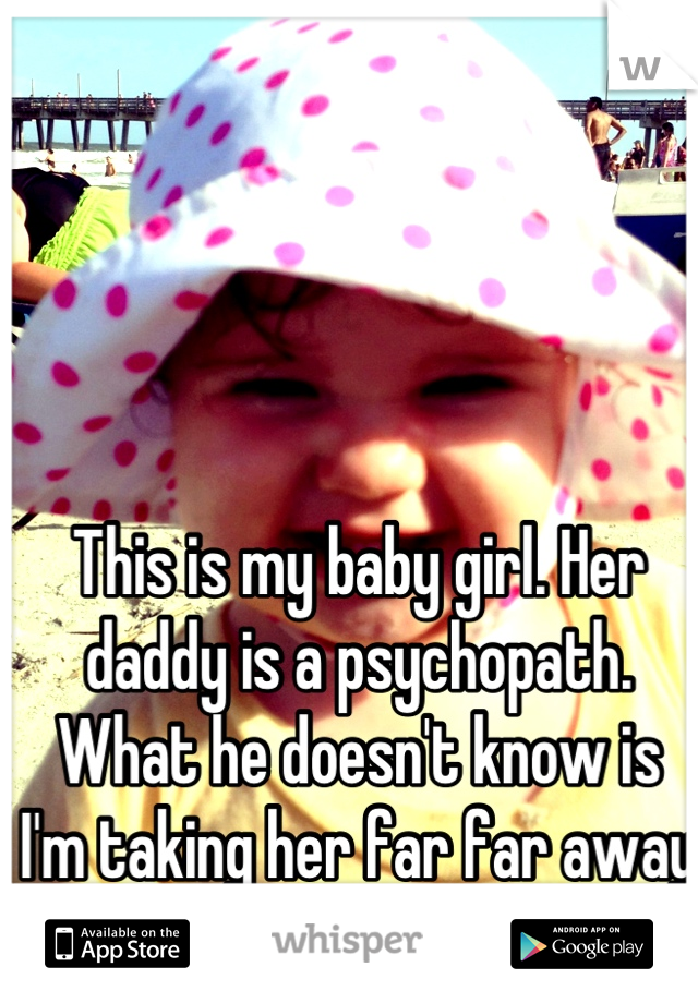 This is my baby girl. Her daddy is a psychopath. What he doesn't know is I'm taking her far far away from him as soon as I can.