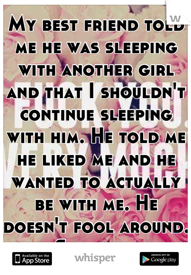 My best friend told me he was sleeping with another girl and that I shouldn't continue sleeping with him. He told me he liked me and he wanted to actually be with me. He doesn't fool around. She lied.