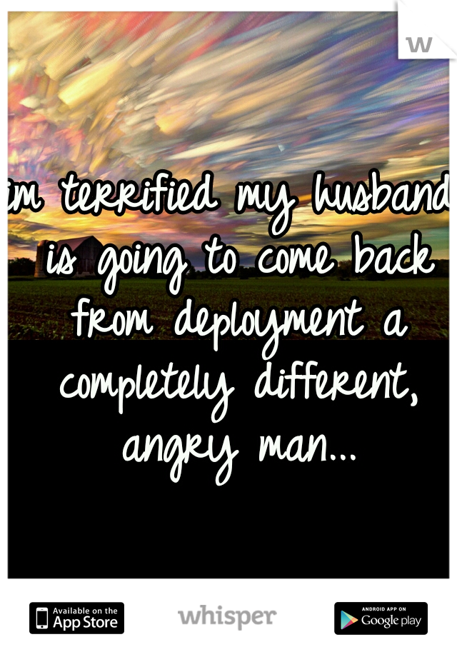 im terrified my husband is going to come back from deployment a completely different, angry man...