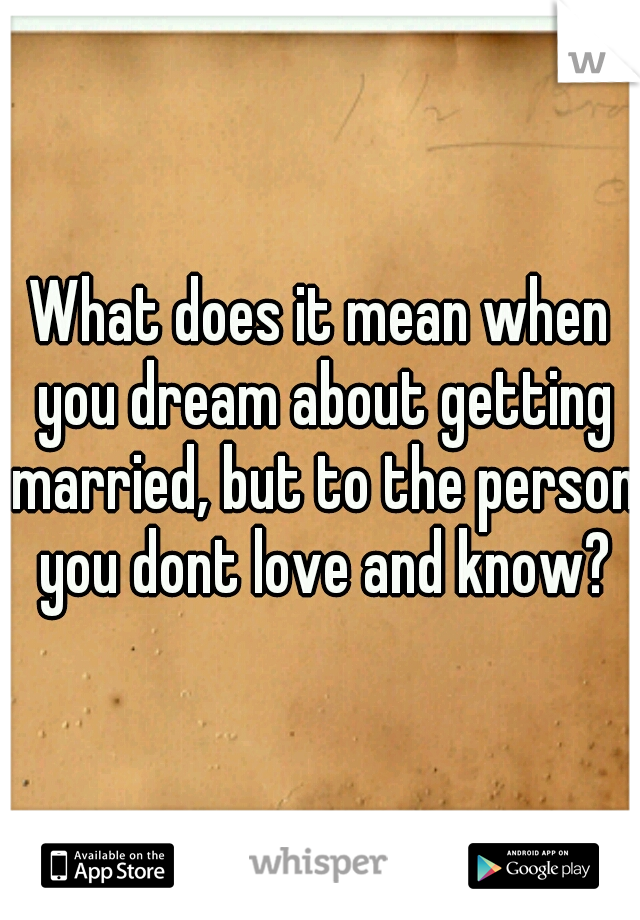 What does it mean when you dream about getting married, but to the person you dont love and know?