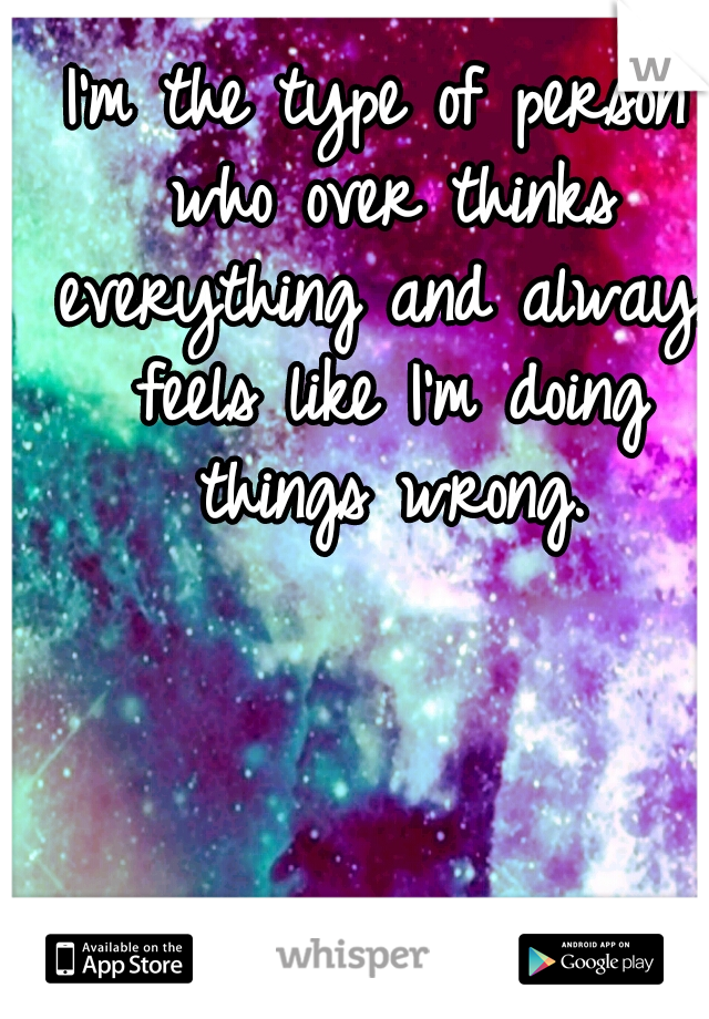 I'm the type of person who over thinks everything and always feels like I'm doing things wrong.