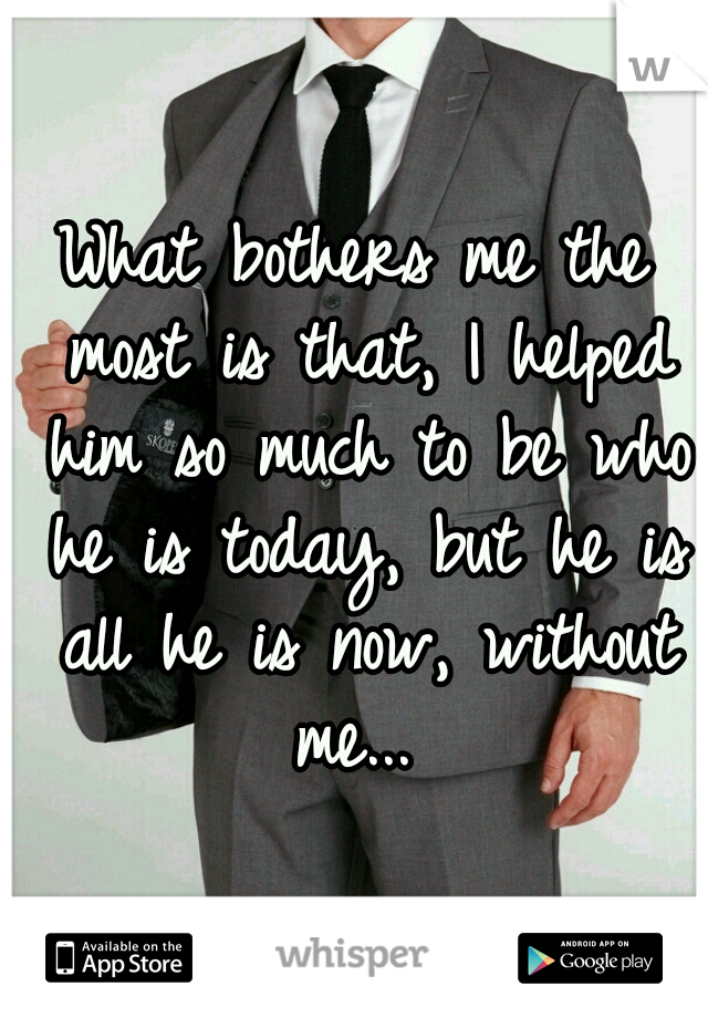 What bothers me the most is that, I helped him so much to be who he is today, but he is all he is now, without me...