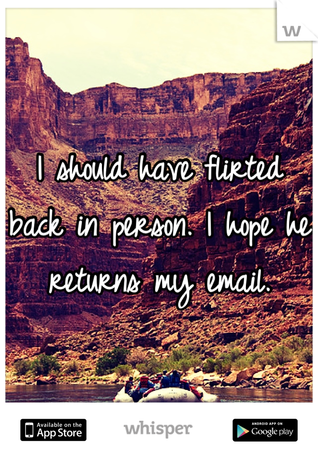 I should have flirted back in person. I hope he returns my email.