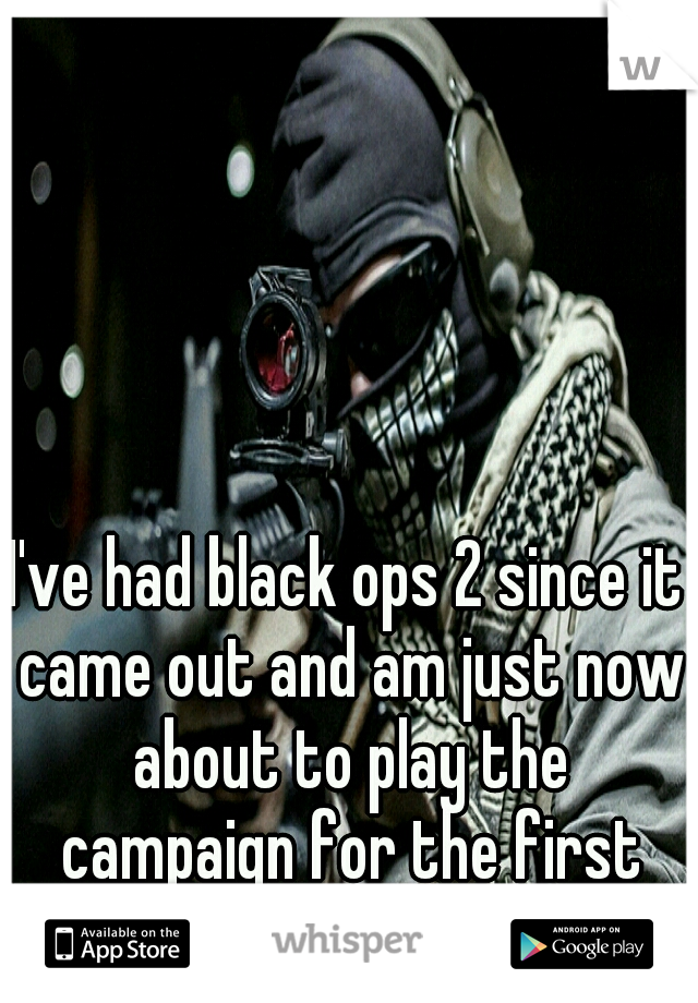 I've had black ops 2 since it came out and am just now about to play the campaign for the first time.