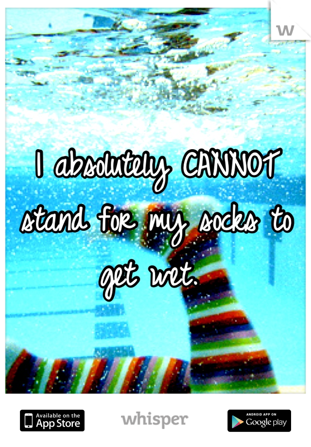 I absolutely CANNOT stand for my socks to get wet.