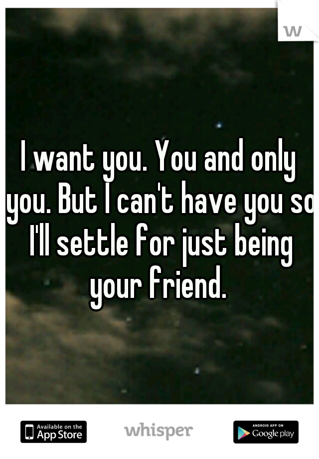I want you. You and only you. But I can't have you so I'll settle for just being your friend.