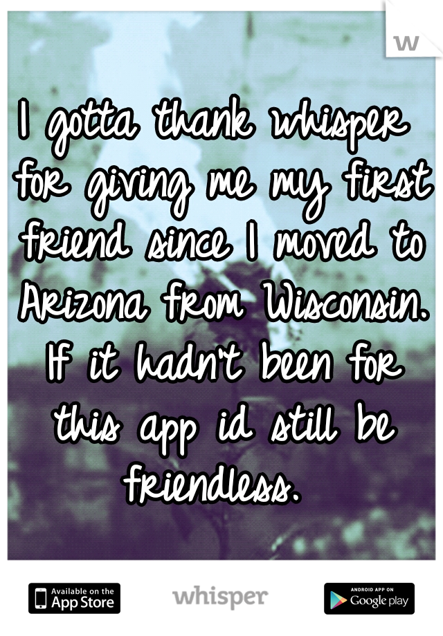 I gotta thank whisper for giving me my first friend since I moved to Arizona from Wisconsin. If it hadn't been for this app id still be friendless.