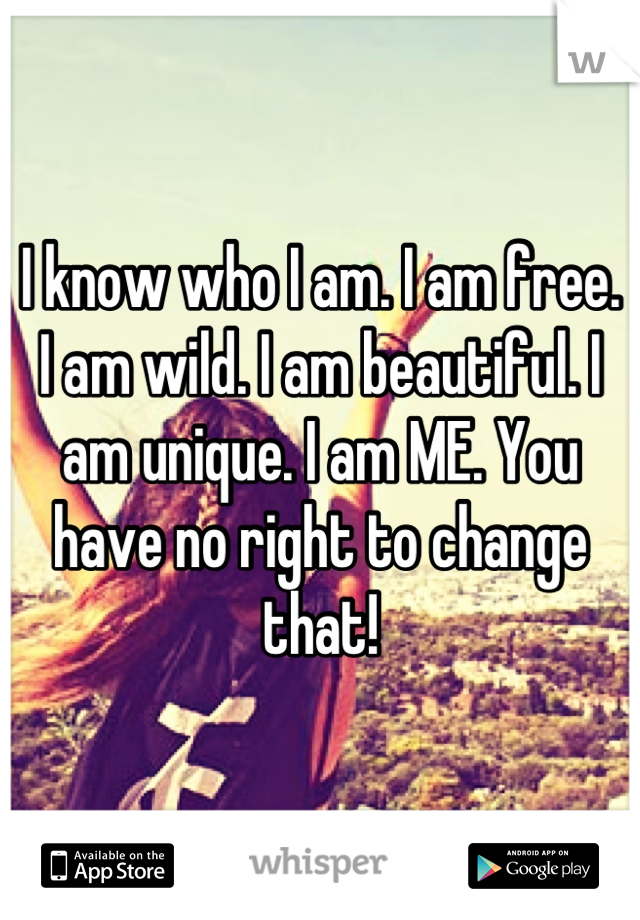 I know who I am. I am free. I am wild. I am beautiful. I am unique. I am ME. You have no right to change that!