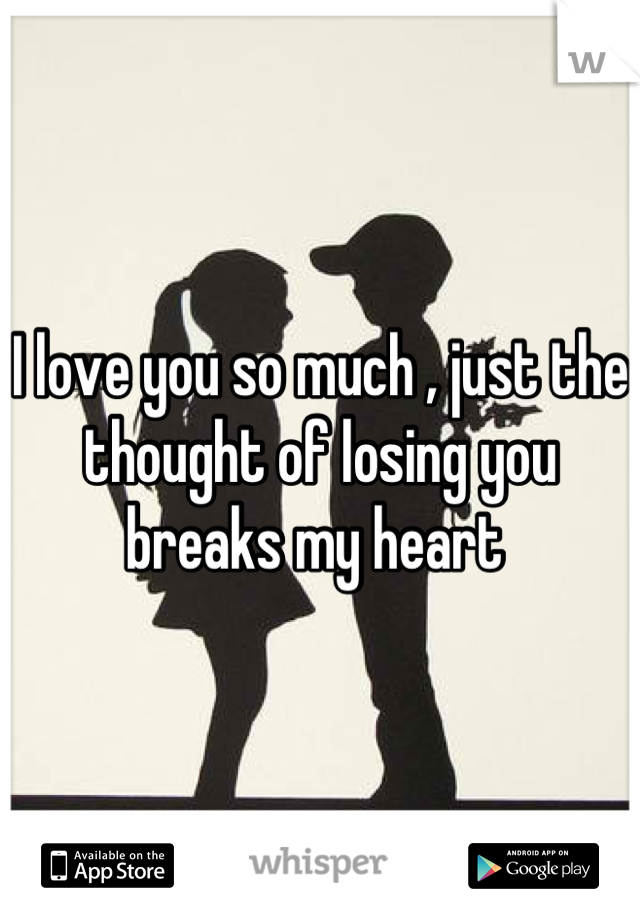 I love you so much , just the thought of losing you breaks my heart