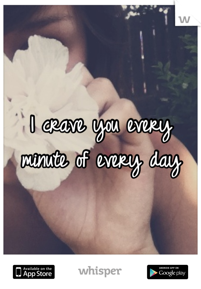I crave you every minute of every day