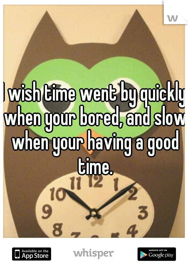 I wish time went by quickly when your bored, and slow when your having a good time.