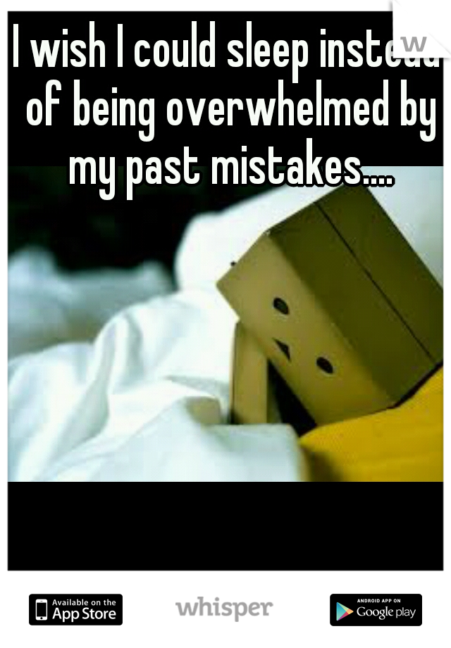 I wish I could sleep instead of being overwhelmed by my past mistakes....