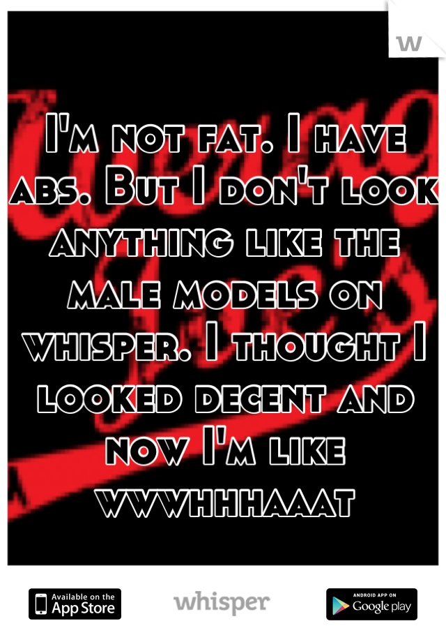 I'm not fat. I have abs. But I don't look anything like the male models on whisper. I thought I looked decent and now I'm like wwwhhhaaat