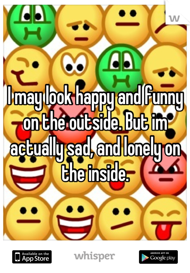 I may look happy and funny on the outside. But im actually sad, and lonely on the inside.