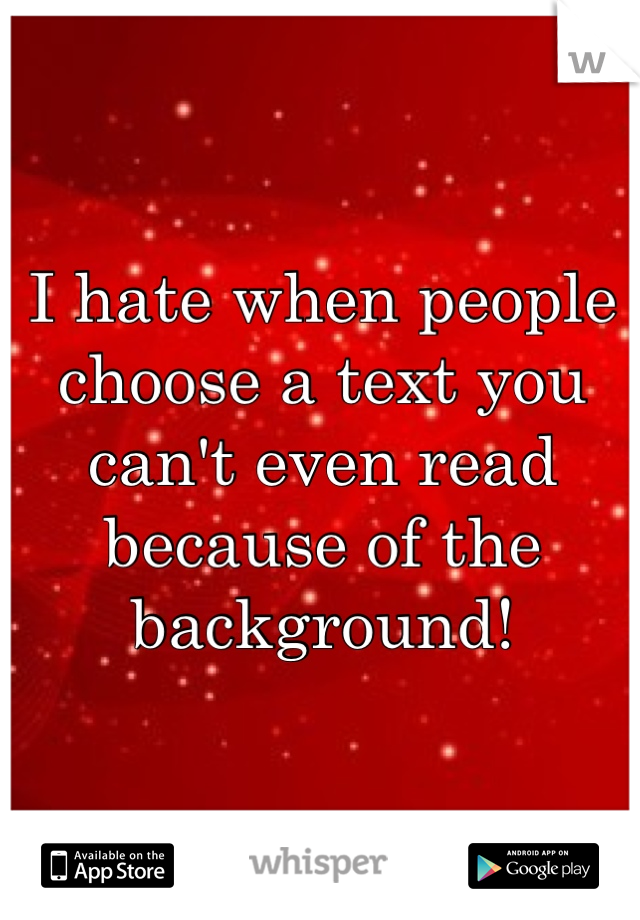 I hate when people choose a text you can't even read because of the background!