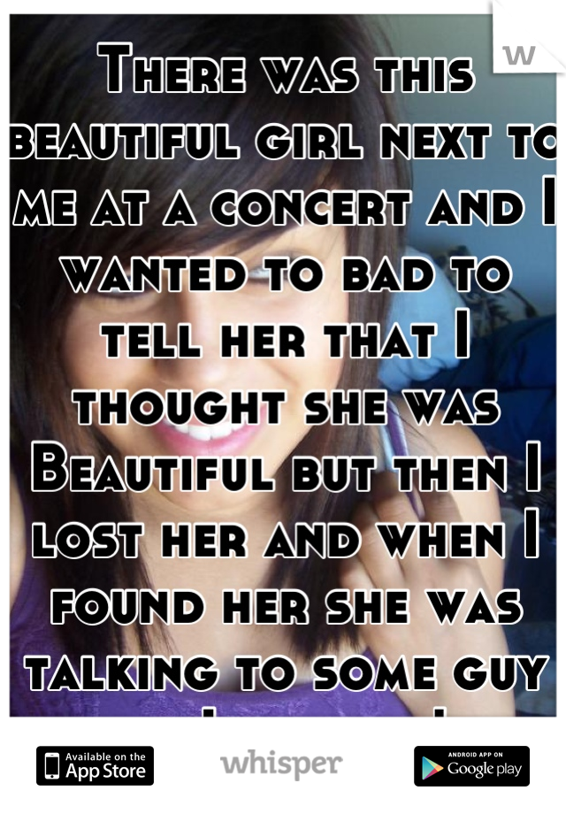 There was this beautiful girl next to me at a concert and I wanted to bad to tell her that I thought she was Beautiful but then I lost her and when I found her she was talking to some guy so I gave up!