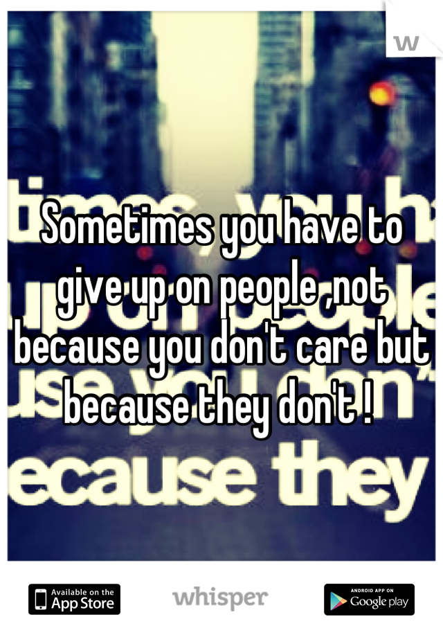 Sometimes you have to give up on people ,not because you don't care but because they don't !