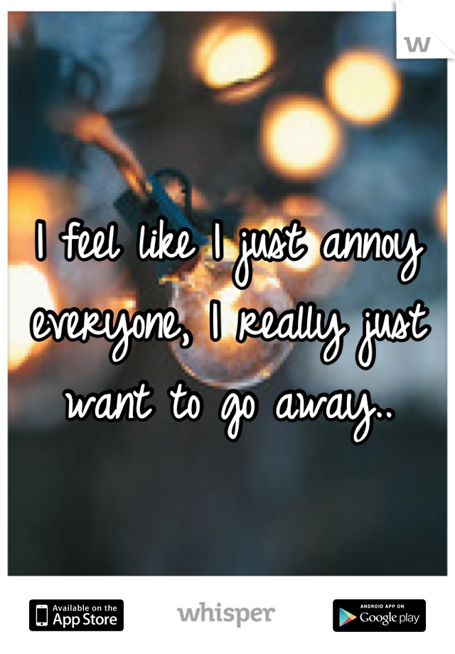 I feel like I just annoy everyone, I really just want to go away..