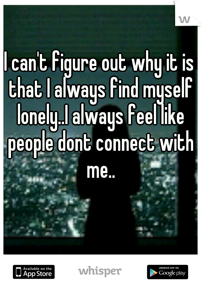 I can't figure out why it is that I always find myself lonely..I always feel like people dont connect with me..