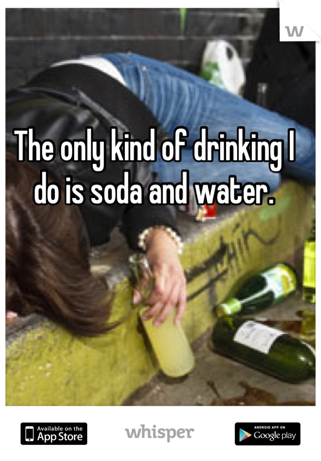 The only kind of drinking I do is soda and water.