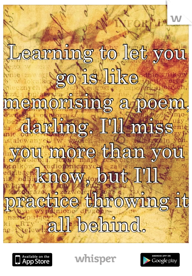 Learning to let you go is like memorising a poem, darling. I'll miss you more than you know, but I'll practice throwing it all behind.