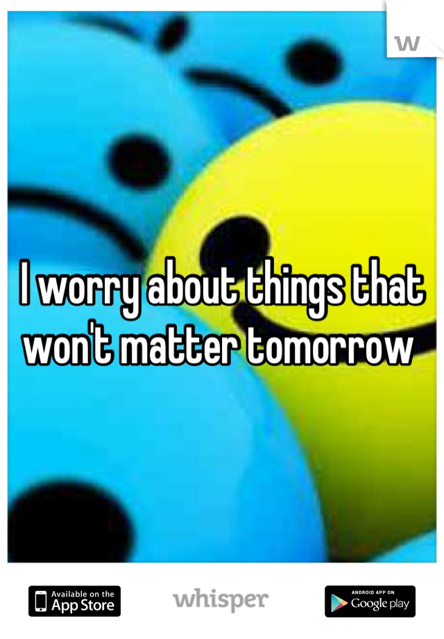 I worry about things that won't matter tomorrow