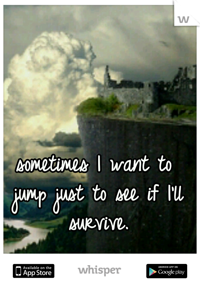 sometimes I want to jump just to see if I'll survive.