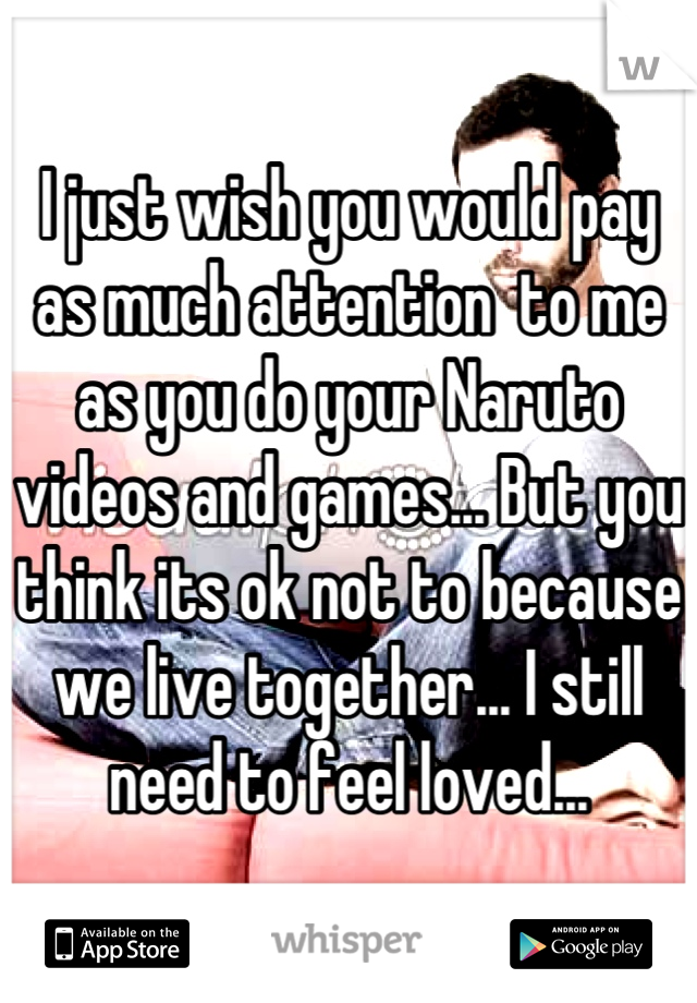 I just wish you would pay as much attention  to me as you do your Naruto videos and games... But you think its ok not to because we live together... I still need to feel loved...