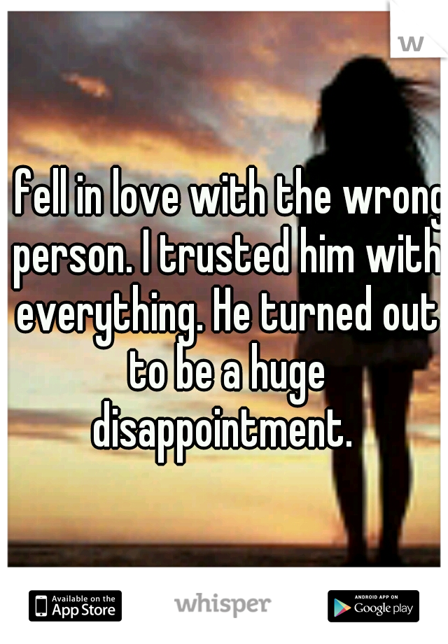 I fell in love with the wrong person. I trusted him with everything. He turned out to be a huge disappointment.